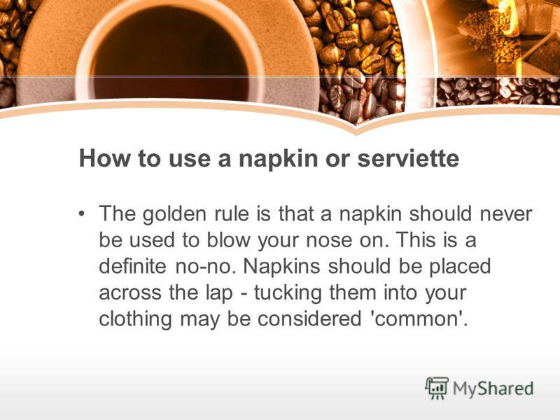 How to use a napkin or serviette The golden rule is that a napkin should never be used to blow your nose on. This is a definite no-no. Napkins should be placed across the lap - tucking them into your clothing may be considered 'common'.