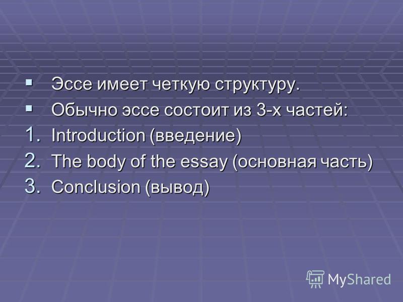 Эссе имеет четкую структуру. Эссе имеет четкую структуру. Обычно эссе состоит из 3-х частей: Обычно эссе состоит из 3-х частей: 1. Introduction (введение) 2. The body of the essay (основная часть) 3. Conclusion (вывод)