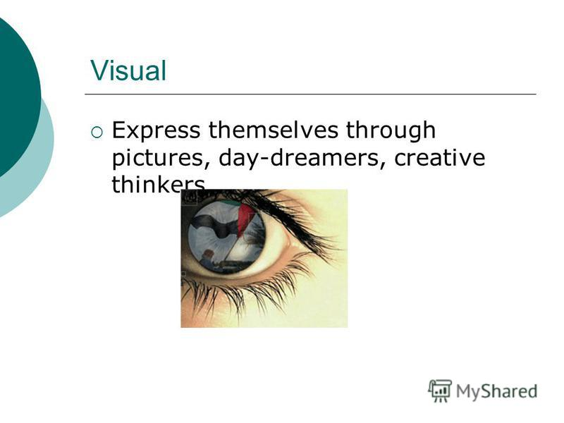 Visual Express themselves through pictures, day-dreamers, creative thinkers.