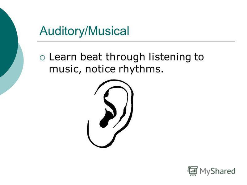 Auditory/Musical Learn beat through listening to music, notice rhythms.