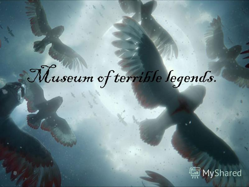 Museum of terrible legends.