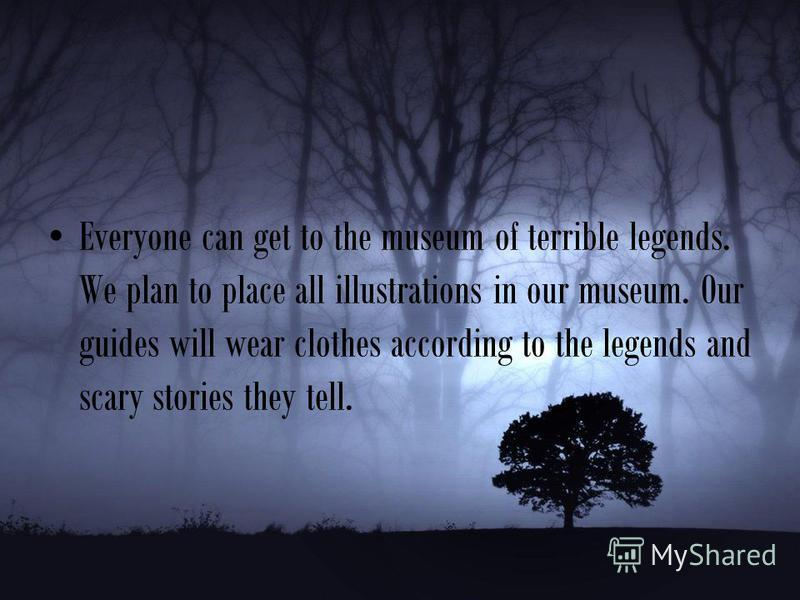 Everyone can get to the museum of terrible legends. We plan to place all illustrations in our museum. Our guides will wear clothes according to the legends and scary stories they tell.