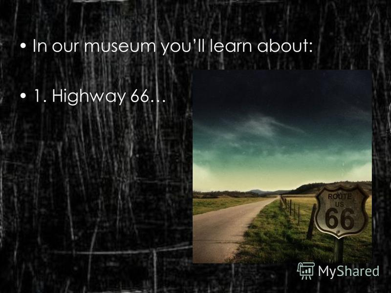 In our museum youll learn about: 1. Highway 66…