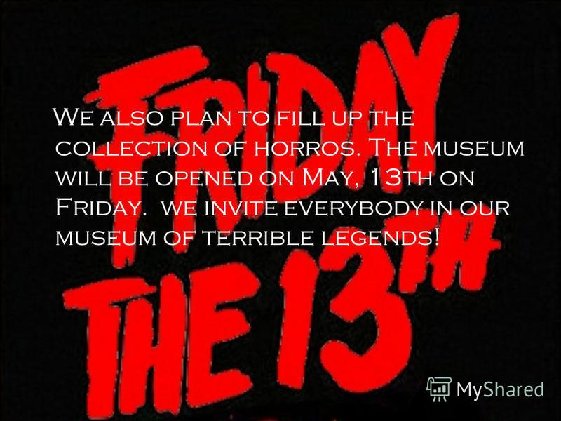 We also plan to fill up the collection of horros. The museum will be opened on May, 13th on Friday. we invite everybody in our museum of terrible legends!