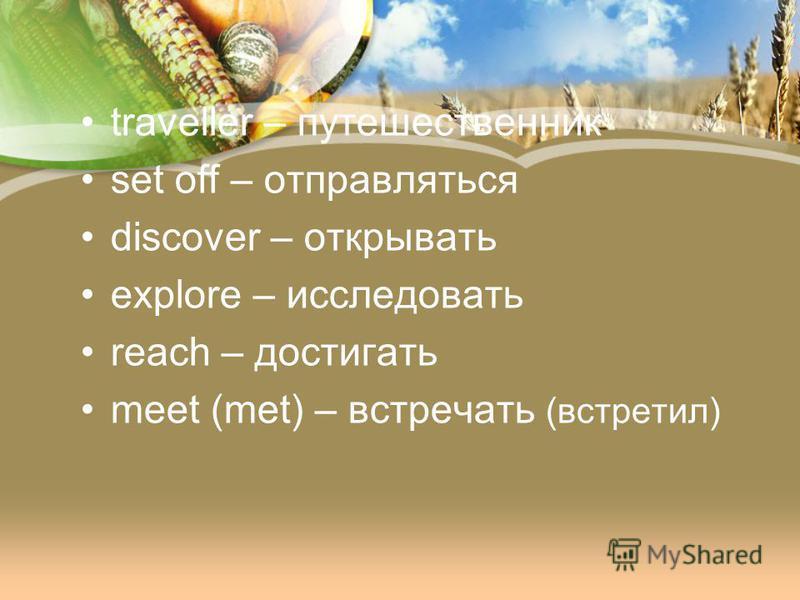 traveller – путешественник set off – отправляться discover – открывать explore – исследовать reach – достигать meet (met) – встречать (встретил)
