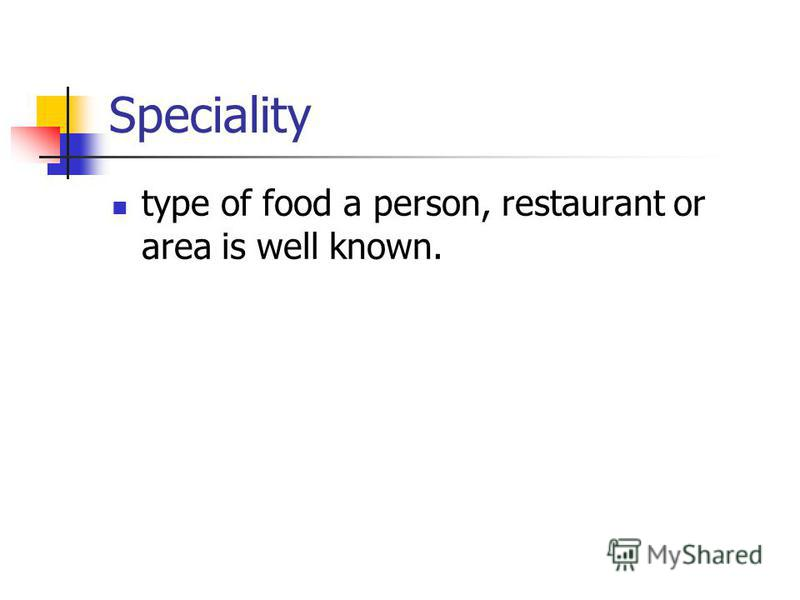 Speciality type of food a person, restaurant or area is well known.