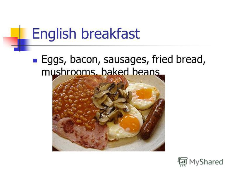 English breakfast Eggs, bacon, sausages, fried bread, mushrooms, baked beans