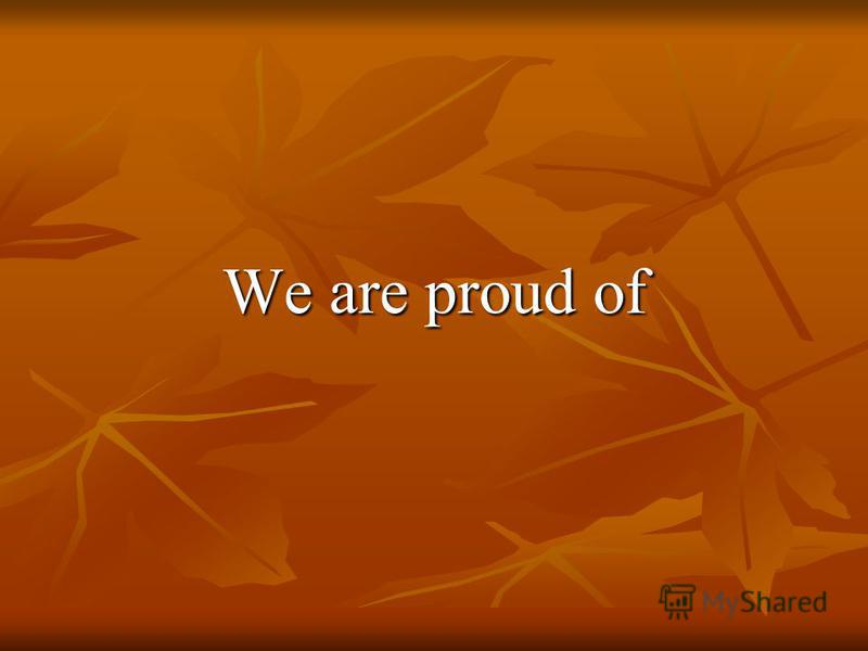 We are proud of