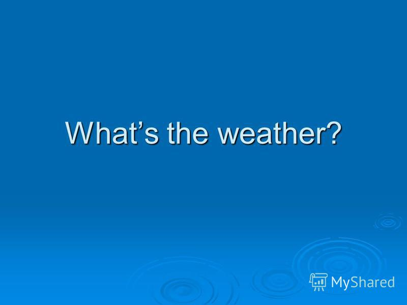 Whats the weather?