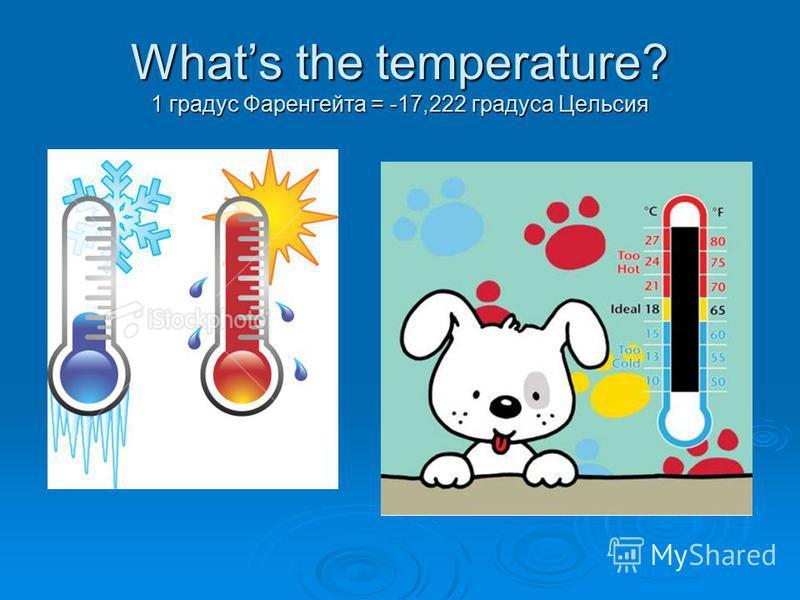 Whats the temperature? 1 градус Фаренгейта = -17,222 градуса Цельсия