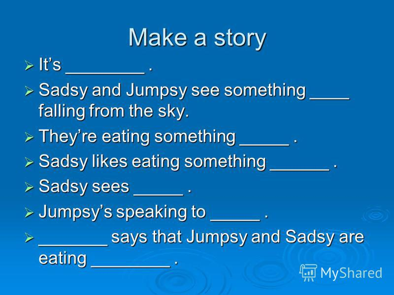 Make a story Its ________. Its ________. Sadsy and Jumpsy see something ____ falling from the sky. Sadsy and Jumpsy see something ____ falling from the sky. Theyre eating something _____. Theyre eating something _____. Sadsy likes eating something __