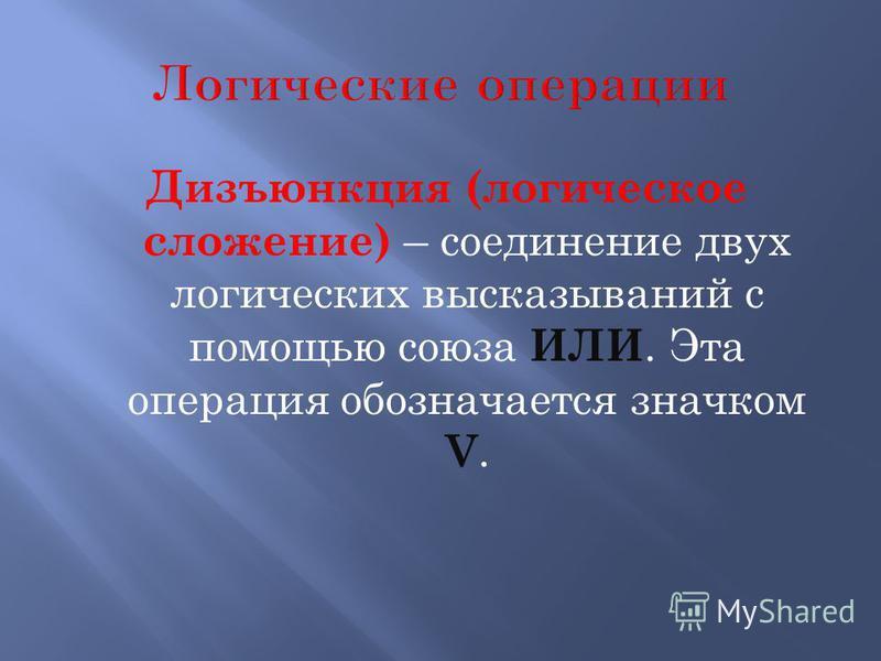 Дизъюнкция (логическое сложение) – соединение двух логических высказываний с помощью союза ИЛИ. Эта операция обозначается значком V.