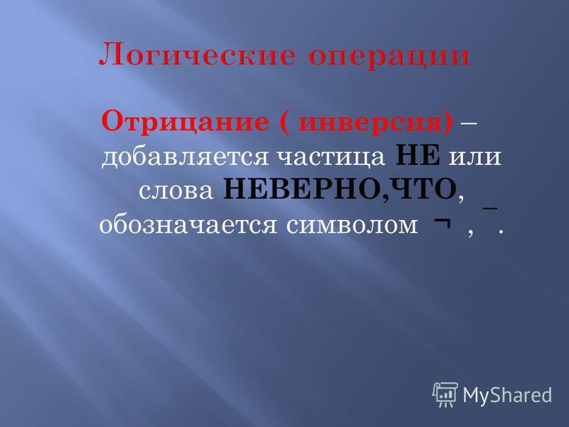 Отрицание ( инверсия) – добавляется частица НЕ или слова НЕВЕРНО,ЧТО, обозначается символом ¬, ¯.