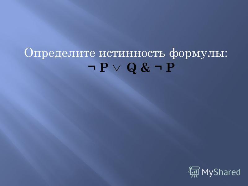 Определите истинность формулы: ¬ Р Q & ¬ Р