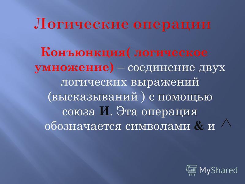 Конъюнкция( логическое умножение) – соединение двух логических выражений (высказываний ) с помощью союза И. Эта операция обозначается символами & и