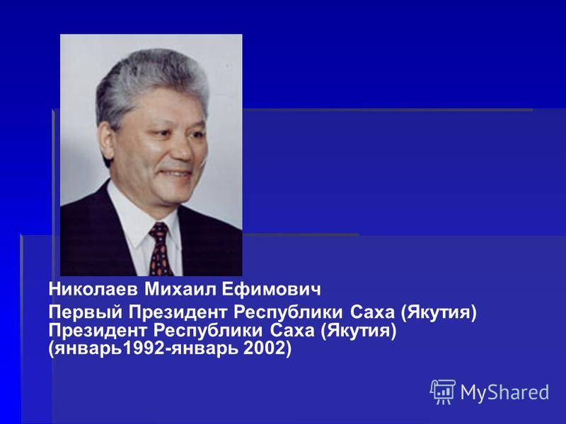 Николаев Михаил Ефимович Первый Президент Республики Саха (Якутия) Президент Республики Саха (Якутия) (январь 1992-январь 2002)