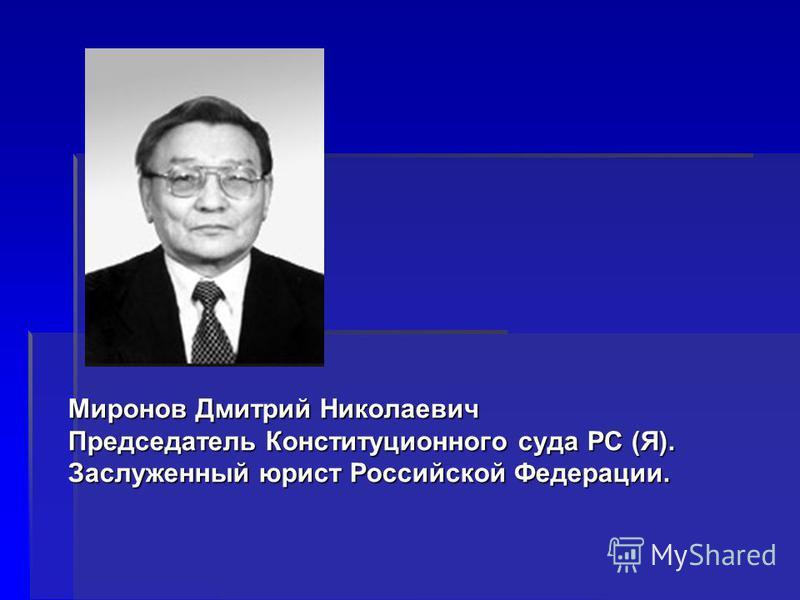 Миронов Дмитрий Николаевич Председатель Конституционного суда РС (Я). Заслуженный юрист Российской Федерации.