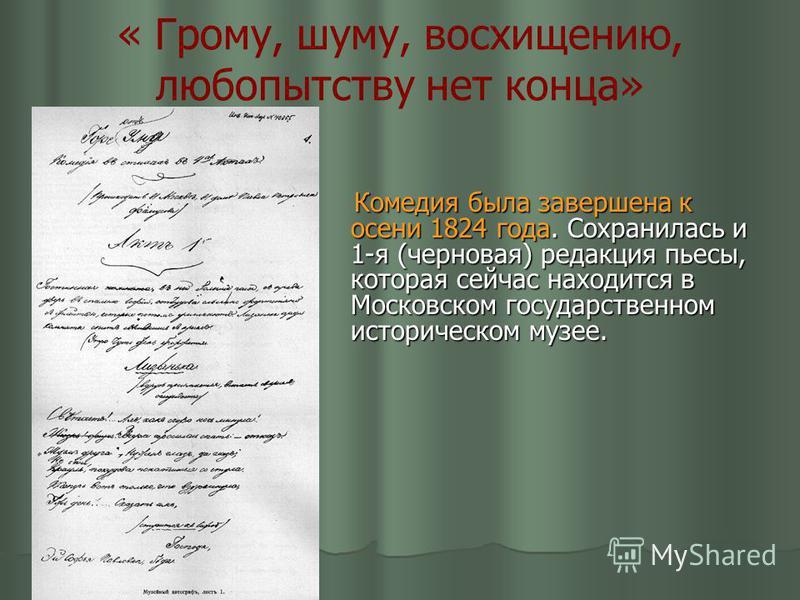 « Грому, шуму, восхищению, любопытству нет конца» Комедия была завершена к осени 1824 года. Сохранилась и 1-я (черновая) редакция пьесы, которая сейчас находится в Московском государственном историческом музее. Комедия была завершена к осени 1824 год