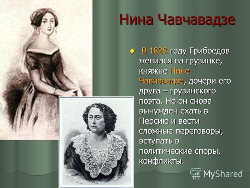 Нина Чавчавадзе В 1828 году Грибоедов женился на грузинке, княжне Нине Чавчавадзе, дочери его друга – грузинского поэта. Но он снова вынужден ехать в Персию и вести сложные переговоры, вступать в политические споры, конфликты. В 1828 году Грибоедов ж