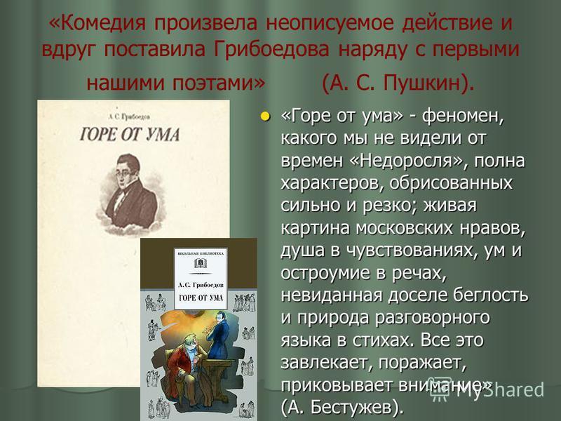 «Комедия произвела неописуемое действие и вдруг поставила Грибоедова наряду с первыми нашими поэтами» (А. С. Пушкин). «Горе от ума» - феномен, какого мы не видели от времен «Недоросля», полна характеров, обрисованных сильно и резко; живая картина мос