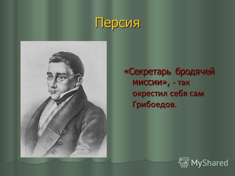 Персия «Секретарь бродячей миссии», - так окрестил себя сам Грибоедов.