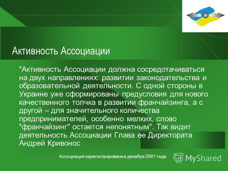 Ассоциация зарегистрирована в декабре 2001 года Ассоциация франчайзинга (Украина) 29 декабря 2001 року начала свою деятельность в Украине Ассоциация работодателей в отрасли франчайзинга. Задача этой организации – представлять интересы предпринимателе