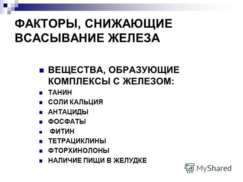 ФАКТОРЫ, СНИЖАЮЩИЕ ВСАСЫВАНИЕ ЖЕЛЕЗА ВЕЩЕСТВА, ОБРАЗУЮЩИЕ КОМПЛЕКСЫ С ЖЕЛЕЗОМ: ТАНИН СОЛИ КАЛЬЦИЯ АНТАЦИДЫ ФОСФАТЫ ФИТИН ТЕТРАЦИКЛИНЫ ФТОРХИНОЛОНЫ НАЛИЧИЕ ПИЩИ В ЖЕЛУДКЕ