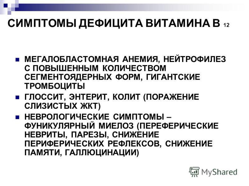 СИМПТОМЫ ДЕФИЦИТА ВИТАМИНА В 12 МЕГАЛОБЛАСТОМНАЯ АНЕМИЯ, НЕЙТРОФИЛЕЗ С ПОВЫШЕННЫМ КОЛИЧЕСТВОМ СЕГМЕНТОЯДЕРНЫХ ФОРМ, ГИГАНТСКИЕ ТРОМБОЦИТЫ ГЛОССИТ, ЭНТЕРИТ, КОЛИТ (ПОРАЖЕНИЕ СЛИЗИСТЫХ ЖКТ) НЕВРОЛОГИЧЕСКИЕ СИМПТОМЫ – ФУНИКУЛЯРНЫЙ МИЕЛОЗ (ПЕРЕФЕРИЧЕСКИЕ