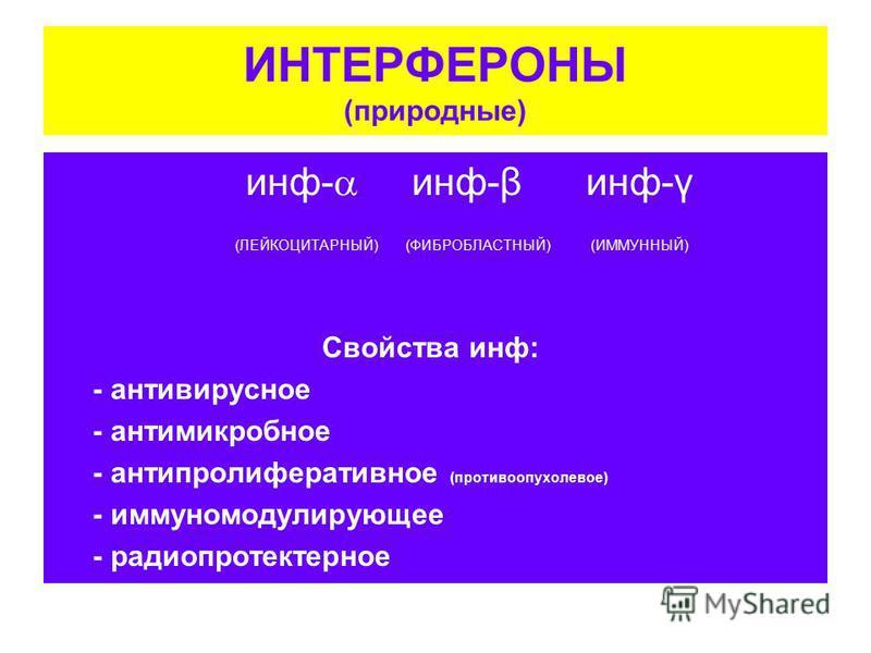 ИНТЕРФЕРОНЫ (природные) инф- инф-β инф-γ (ЛЕЙКОЦИТАРНЫЙ) (ФИБРОБЛАСТНЫЙ) (ИММУННЫЙ) Свойства инф: - антивирусное - антимикробное - антипролиферативное (противоопухолевое) - иммуномодулирующее - радиопротектерное