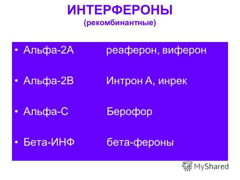ИНТЕРФЕРОНЫ (рекомбинантные) Альфа-2А реаферон, виферон Альфа-2В Интрон А, инрек Альфа-С Берофор Бета-ИНФ бета-фероны