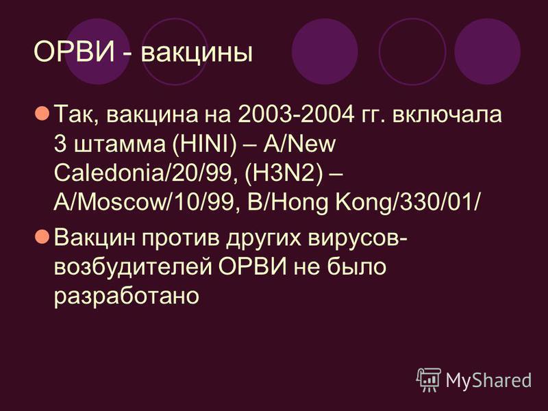 ОРВИ - вакцины Так, вакцина на 2003-2004 гг. включала 3 штамма (HINI) – A/New Caledonia/20/99, (H3N2) – A/Moscow/10/99, B/Hong Kong/330/01/ Вакцин против других вирусов- возбудителей ОРВИ не было разработано