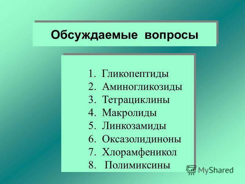 Обсуждаемые вопросы 1. Гликопептиды 2. Аминогликозиды 3. Тетрациклины 4. Макролиды 5. Линкозамиды 6. Оксазолидиноны 7. Хлорамфеникол 8. Полимиксины 1. Гликопептиды 2. Аминогликозиды 3. Тетрациклины 4. Макролиды 5. Линкозамиды 6. Оксазолидиноны 7. Хло