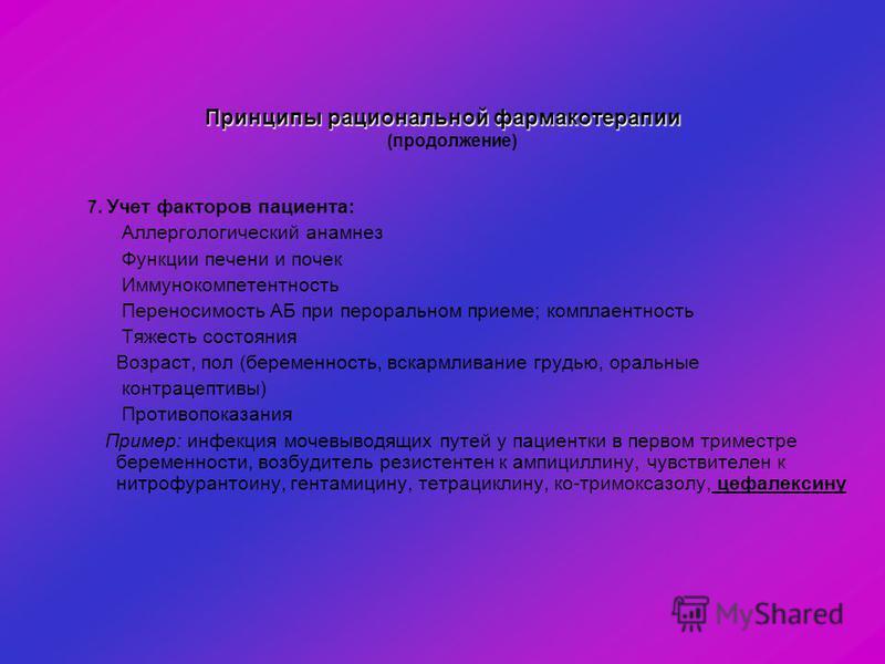 Принципы рациональной фармакотерапии Принципы рациональной фармакотерапии (продолжение) 7. Учет факторов пациента: Аллергологический анамнез Функции печени и почек Иммунокомпетентность Переносимость АБ при пероральном приеме; комплаентность Тяжесть с