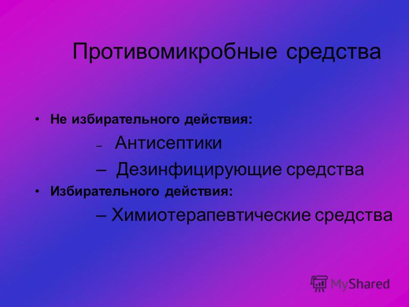 Противомикробные средства Не избирательного действия: – Антисептики – Дезинфицирующие средства Избирательного действия: – Химиотерапевтические средства