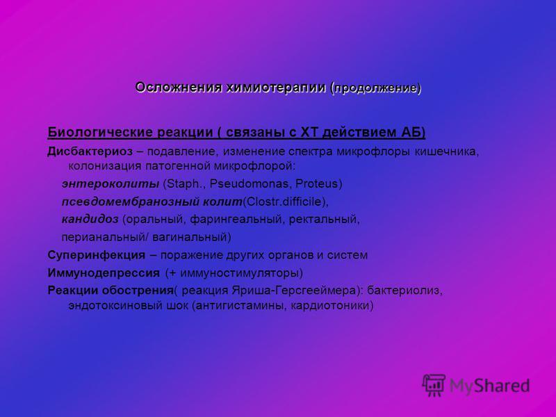 Осложнения химиотерапии ( продолжение) Биологические реакции ( связаны с ХТ действием АБ) Дисбактериоз – подавление, изменение спектра микрофлоры кишечника, колонизация патогенной микрофлорой: энтероколиты (Staph., Pseudomonas, Proteus) псевдомембран