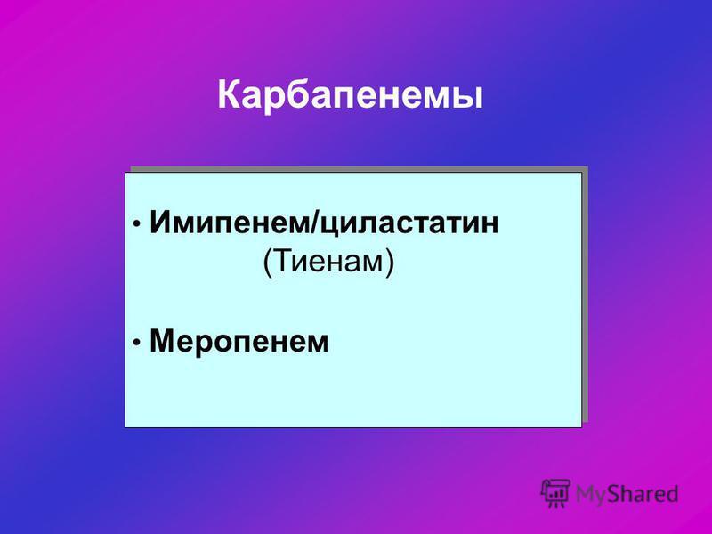 Карбапенемы Имипенем/циластатин (Тиенам) Меропенем Имипенем/циластатин (Тиенам) Меропенем