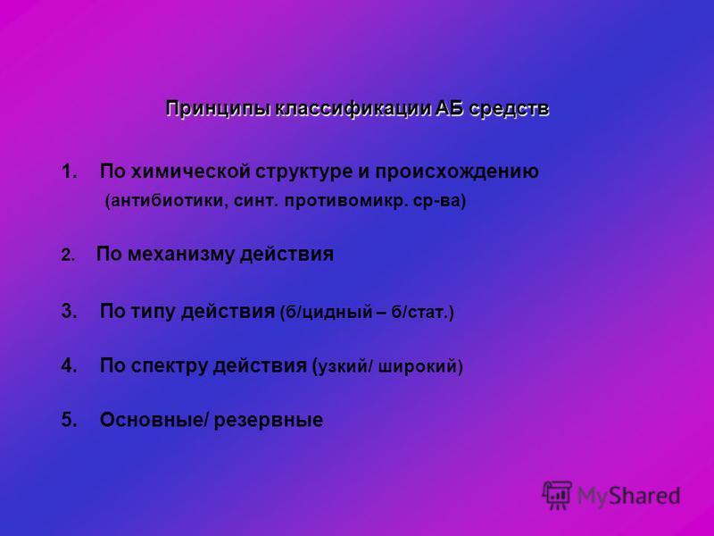 Принципы классификации АБ средств 1. По химической структуре и происхождению (антибиотики, синт. противомикр. ср-ва) 2. По механизму действия 3. По типу действия (б/цидный – б/стат.) 4. По спектру действия ( узкий/ широкий) 5. Основные/ резервные