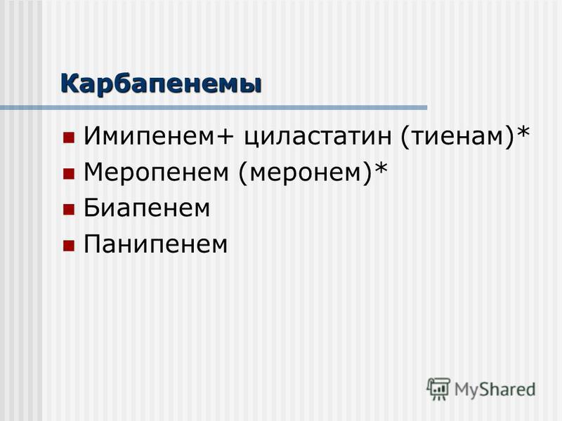 Карбапенемы Имипенем+ циластатин (тиенам)* Меропенем (меронем)* Биапенем Панипенем