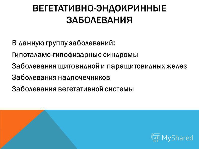 ВЕГЕТАТИВНО-ЭНДОКРИННЫЕ ЗАБОЛЕВАНИЯ В данную группу заболеваний: Гипоталамо-гипофизарные синдромы Заболевания щитовидной и паращитовидных желез Заболевания надпочечников Заболевания вегетативной системы