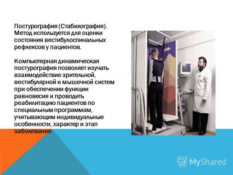 Постурография (Стабилография). Метод используется для оценки состояниия вестибулоспинальных рефлексов у пациентов. Компьютерная динамическая постурография позволяет изучать взаимодействие зрительной, вестибулярной и мышечной систем при обеспечении фу