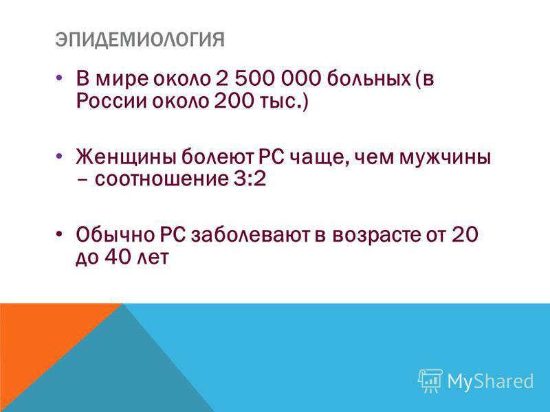 ЭПИДЕМИОЛОГИЯ В мире около 2 500 000 больных (в России около 200 тыс.) Женщины болеют РС чаще, чем мужчины – соотношение 3:2 Обычно РС заболевают в возрасте от 20 до 40 лет