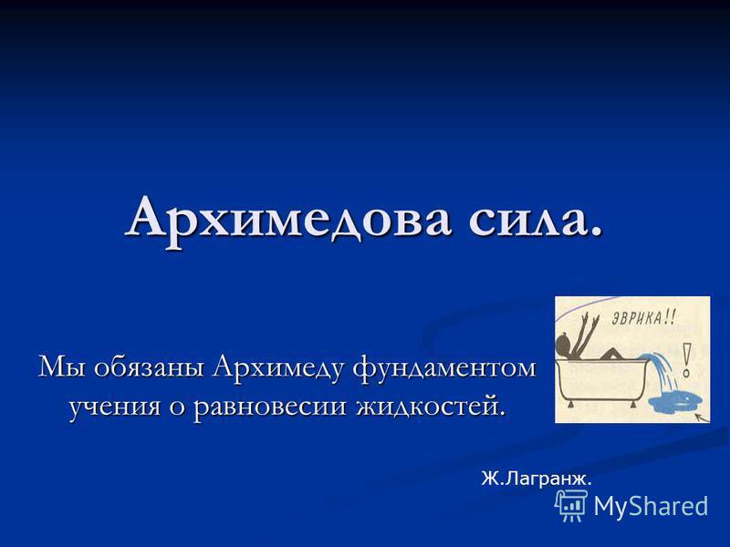 Архимедова сила. Мы обязаны Архимеду фундаментом учения о равновесии жидкостей. Ж.Лагранж.