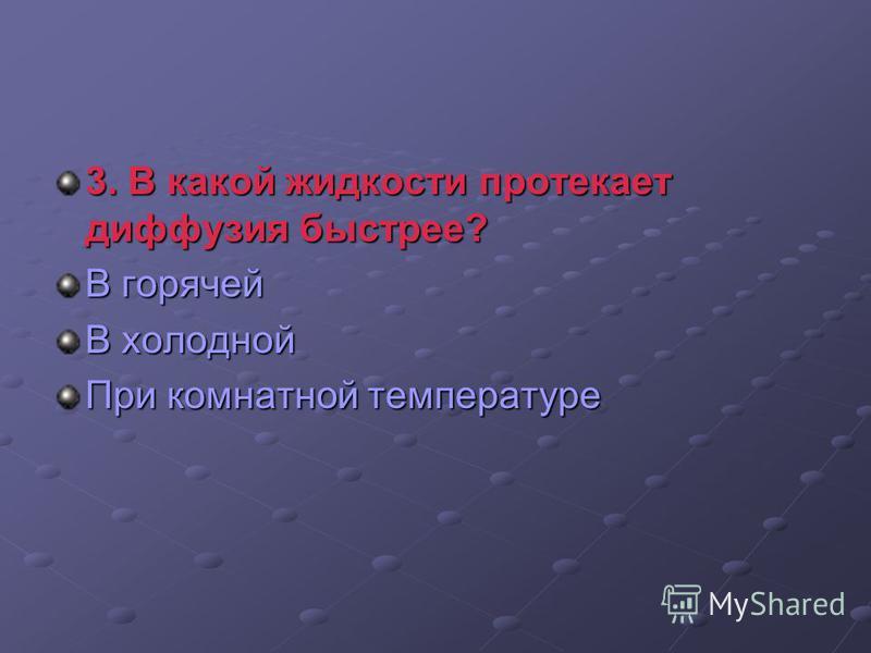 3. В какой жидкости протекает диффузия быстрее? 3. В какой жидкости протекает диффузия быстрее? В горячей В холодной При комнатной температуре