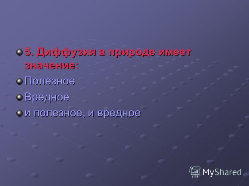 5. Диффузия в природе имеет значение: Полезное Вредное и полезное, и вредное