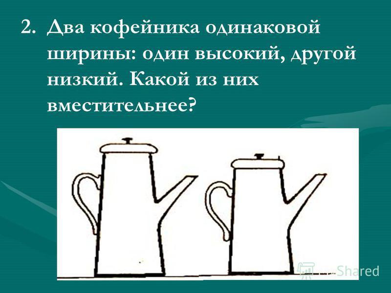 2. 2. Два кофейника одинаковой ширины: один высокий, другой низкий. Какой из них вместительнее?
