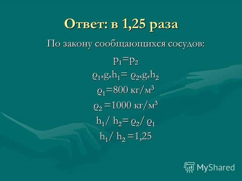 Ответ: в 1,25 раза По закону сообщающихся сосудов: р 1 =р 2 ρ 1* g * h 1 = ρ 2* g * h 2 ρ 1 =800 кг/м 3 ρ 2 =1000 кг/м 3 h 1 / h 2 = ρ 2 / ρ 1 h 1 / h 2 =1,25