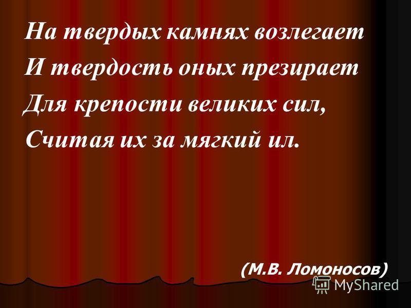 На твердых камнях возлегает И твердость оных презирает Для крепости великих сил, Считая их за мягкий ил. (М.В. Ломоносов)