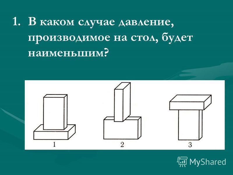 1. 1. В каком случае давление, производимое на стол, будет наименьшим?