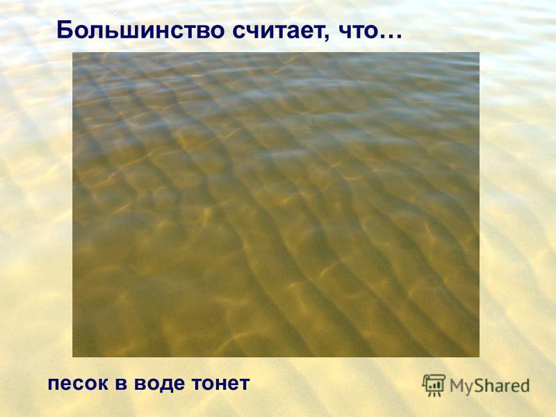 Большинство считает, что… песок в воде тонет