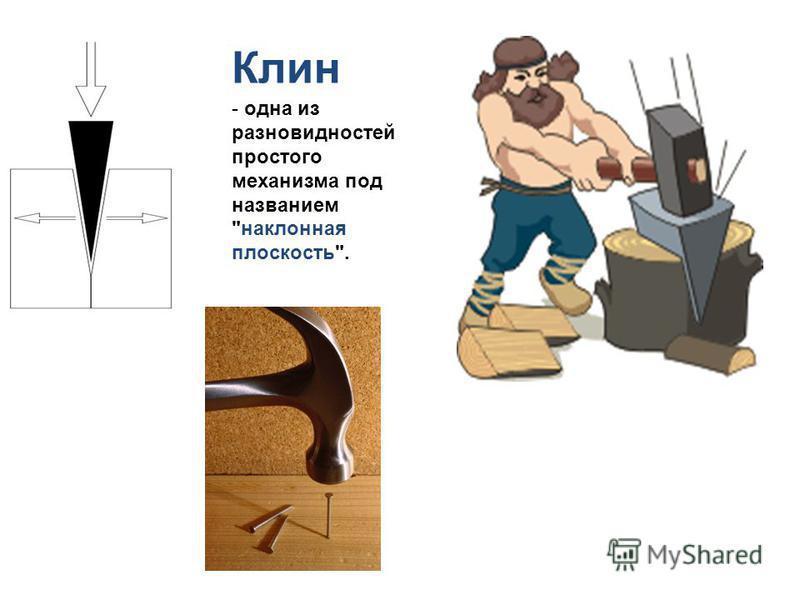 Клин - одна из разновидностей простого механизма под названием наклонная плоскость.